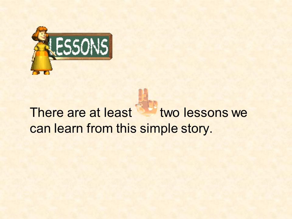 There are at least two lessons we can learn from this simple story.