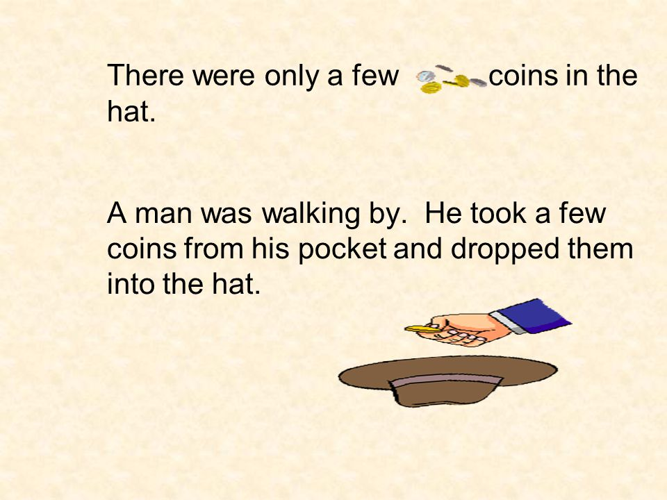 There were only a few coins in the hat.