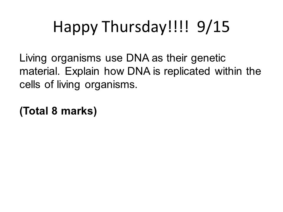 Happy Thursday!!!! 9/15 Living organisms use DNA as their genetic material. Explain how DNA is replicated within the cells of living organisms.