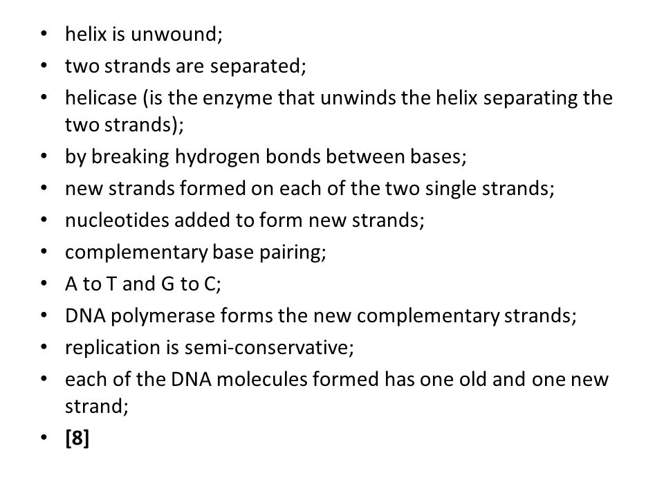 helix is unwound; two strands are separated; helicase (is the enzyme that unwinds the helix separating the two strands);