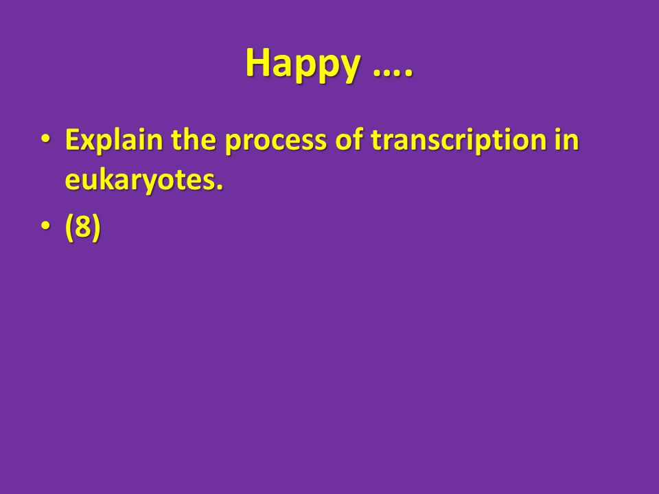 Happy …. Explain the process of transcription in eukaryotes. (8)