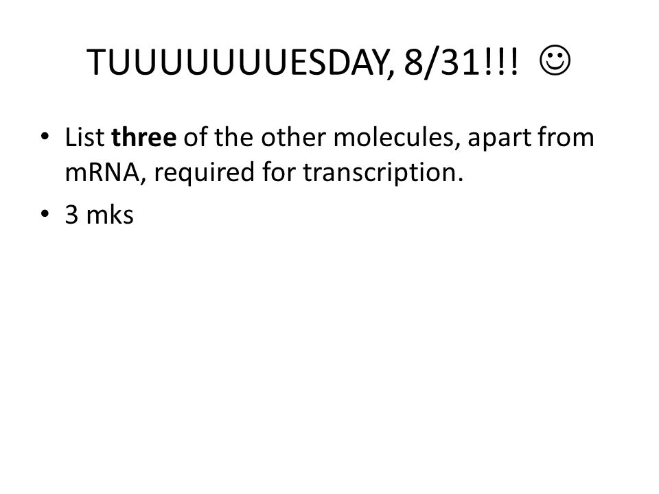 TUUUUUUUESDAY, 8/31!!!  List three of the other molecules, apart from mRNA, required for transcription.