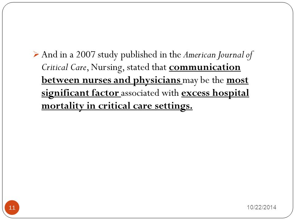 And in a 2007 study published in the American Journal of Critical Care, Nursing, stated that communication between nurses and physicians may be the most significant factor associated with excess hospital mortality in critical care settings.