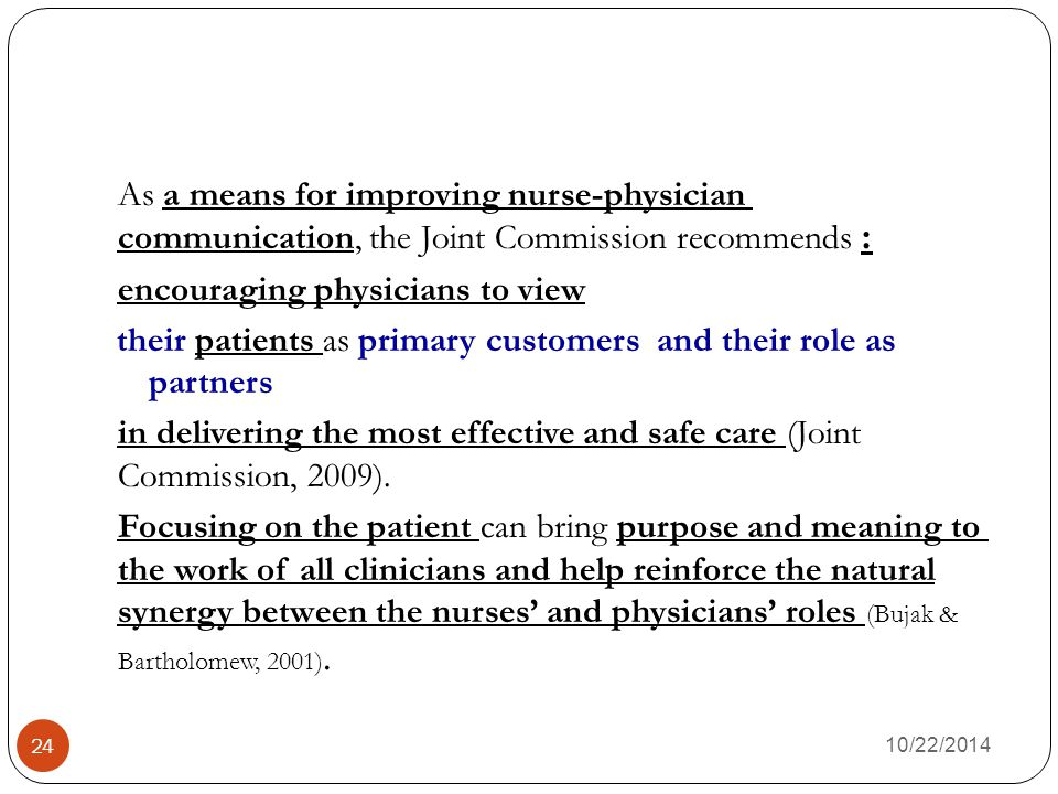 As a means for improving nurse-physician :communication, the Joint Commission recommends encouraging physicians to view their patients as primary customers and their role as partners in delivering the most effective and safe care (Joint Commission, 2009). Focusing on the patient can bring purpose and meaning to the work of all clinicians and help reinforce the natural synergy between the nurses' and physicians' roles (Bujak & Bartholomew, 2001).