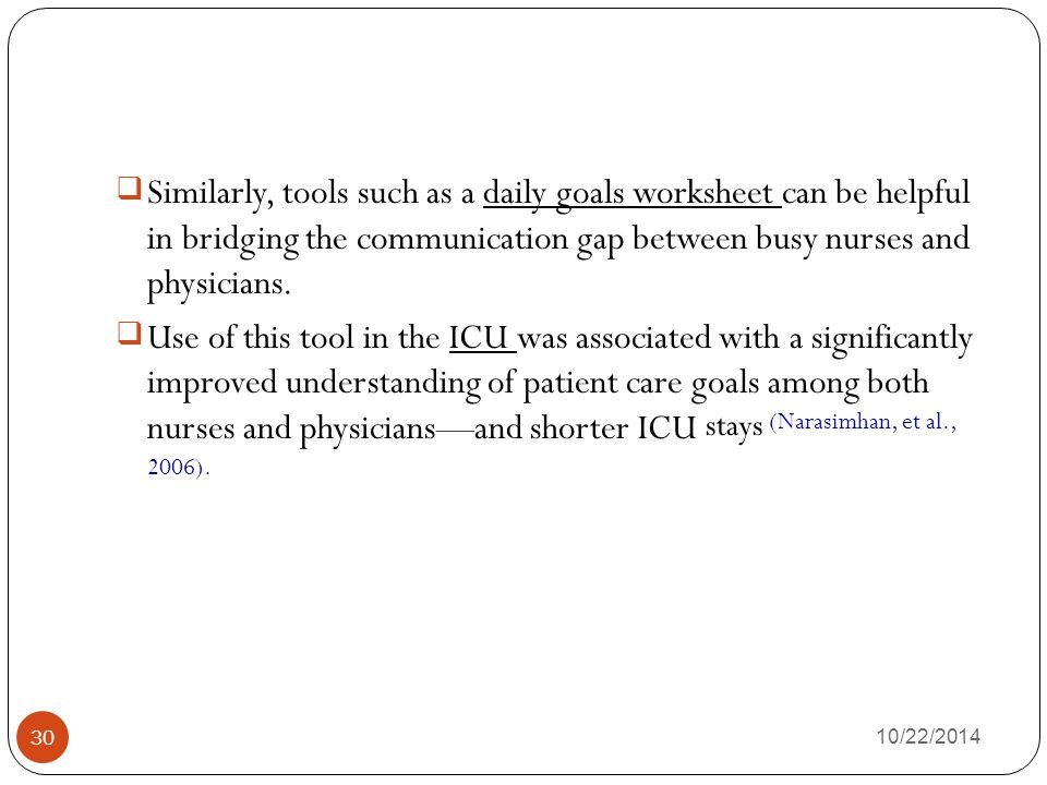 Similarly, tools such as a daily goals worksheet can be helpful in bridging the communication gap between busy nurses and physicians.