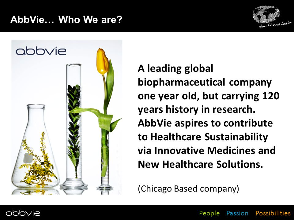 AbbVie… Who We are A leading global biopharmaceutical company one year old, but carrying 120 years history in research.