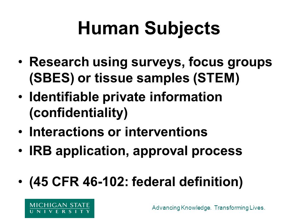 Human Subjects Research using surveys, focus groups (SBES) or tissue samples (STEM) Identifiable private information (confidentiality)