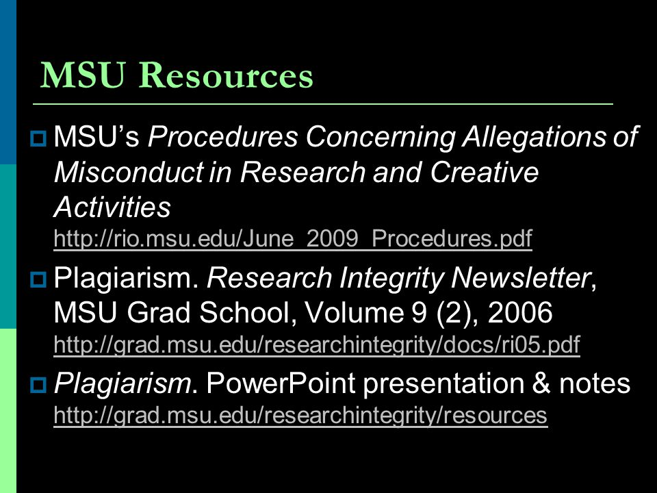 MSU Resources MSU's Procedures Concerning Allegations of Misconduct in Research and Creative Activities http://rio.msu.edu/June_2009_Procedures.pdf.