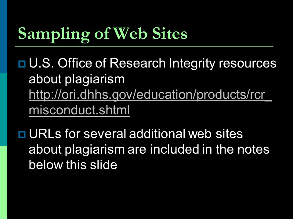 Sampling of Web Sites U.S. Office of Research Integrity resources about plagiarism http://ori.dhhs.gov/education/products/rcr_ misconduct.shtml.