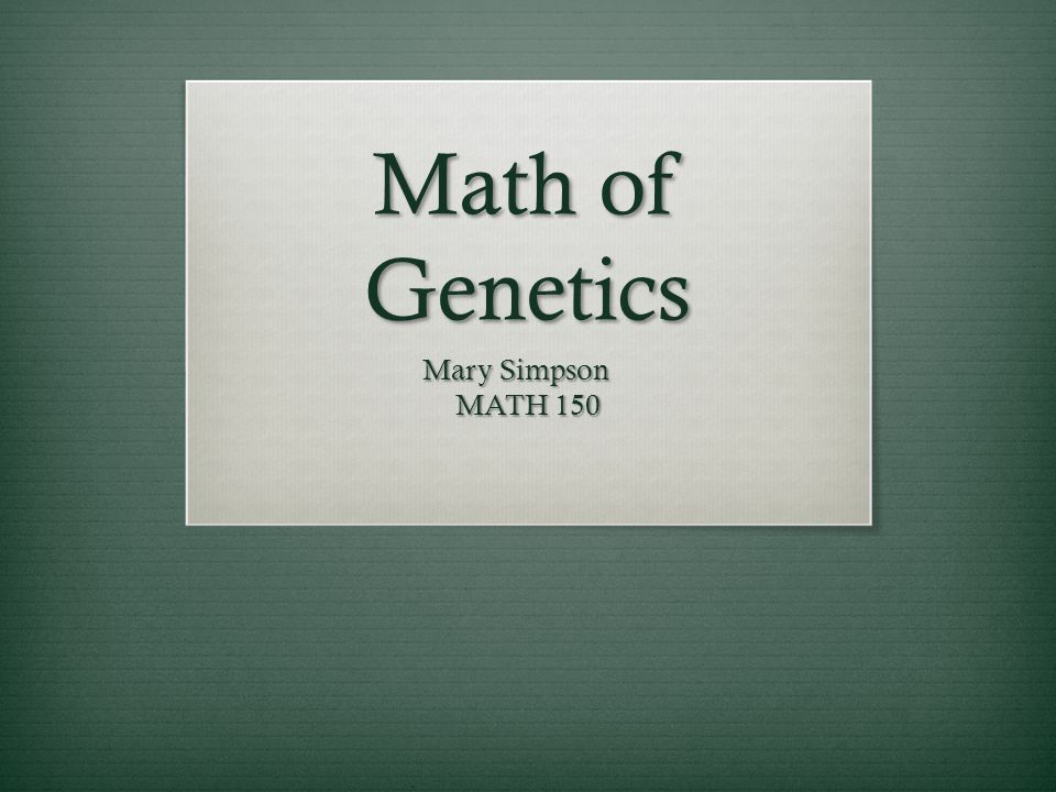 Math of Genetics Mary Simpson MATH 150
