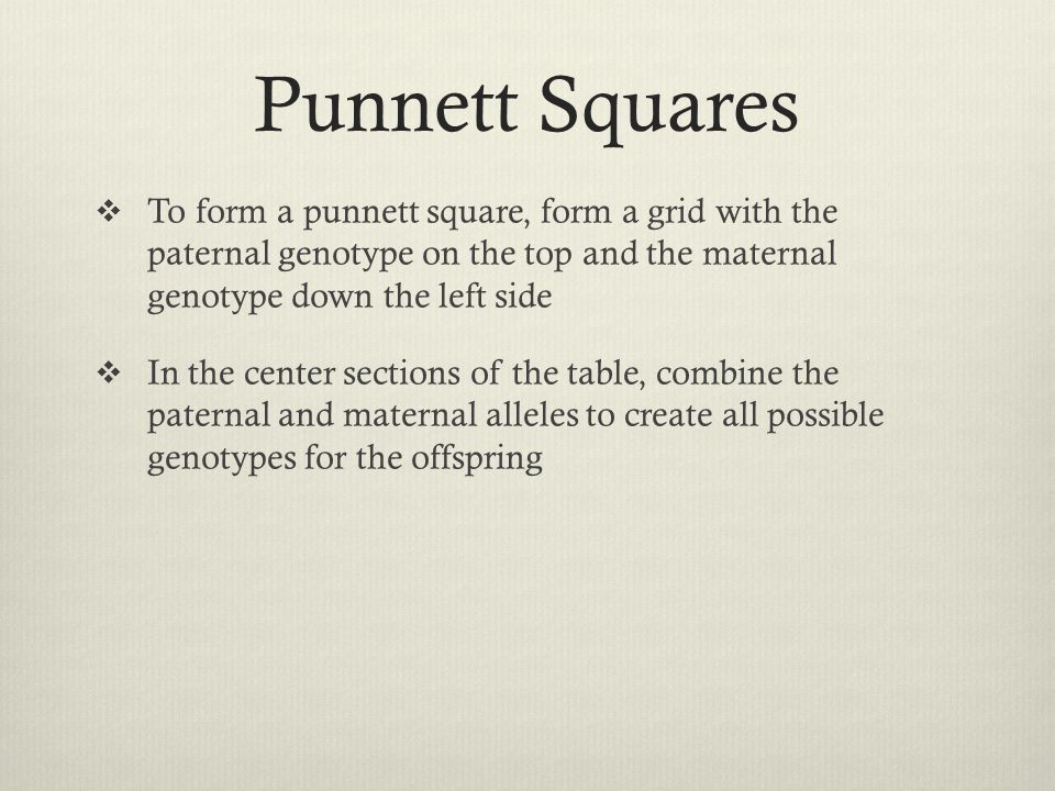 Punnett Squares To form a punnett square, form a grid with the paternal genotype on the top and the maternal genotype down the left side.