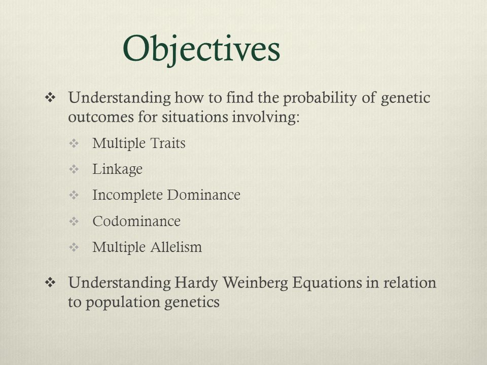 Objectives Understanding how to find the probability of genetic outcomes for situations involving: