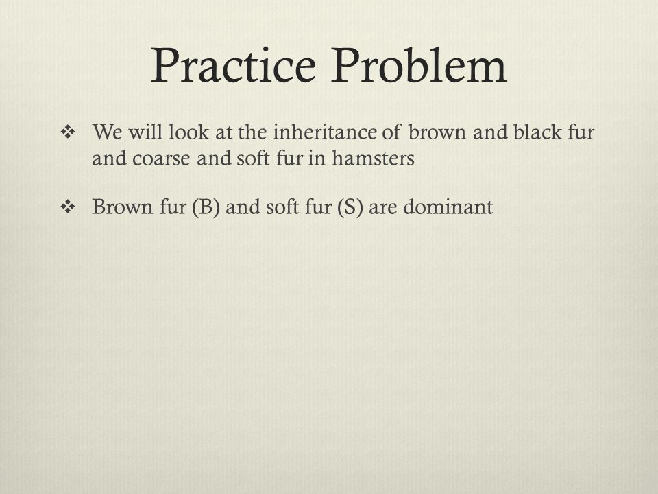 Practice Problem We will look at the inheritance of brown and black fur and coarse and soft fur in hamsters.