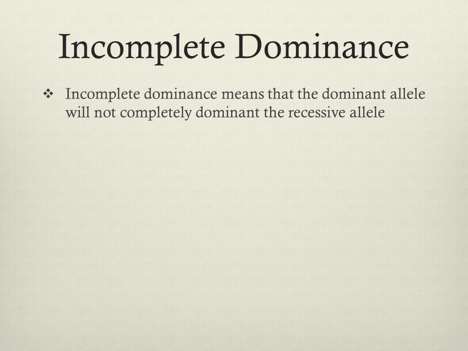 Incomplete Dominance Incomplete dominance means that the dominant allele will not completely dominant the recessive allele.