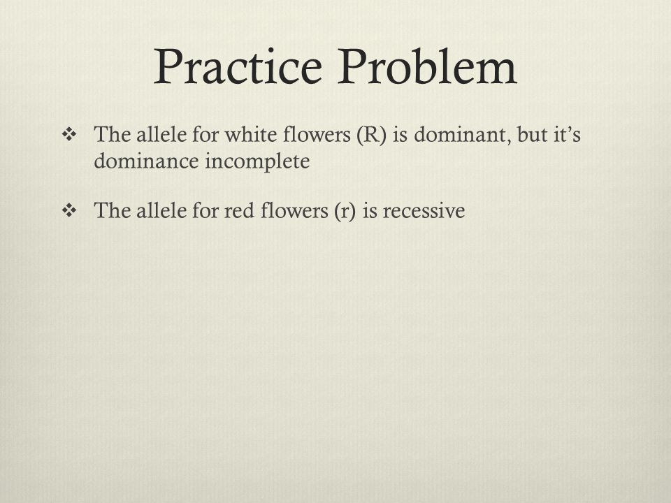 Practice Problem The allele for white flowers (R) is dominant, but it's dominance incomplete.
