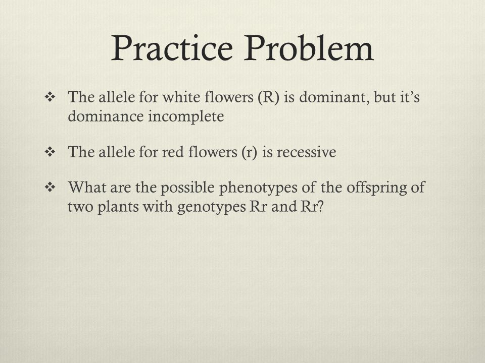 Practice Problem The allele for white flowers (R) is dominant, but it's dominance incomplete. The allele for red flowers (r) is recessive.