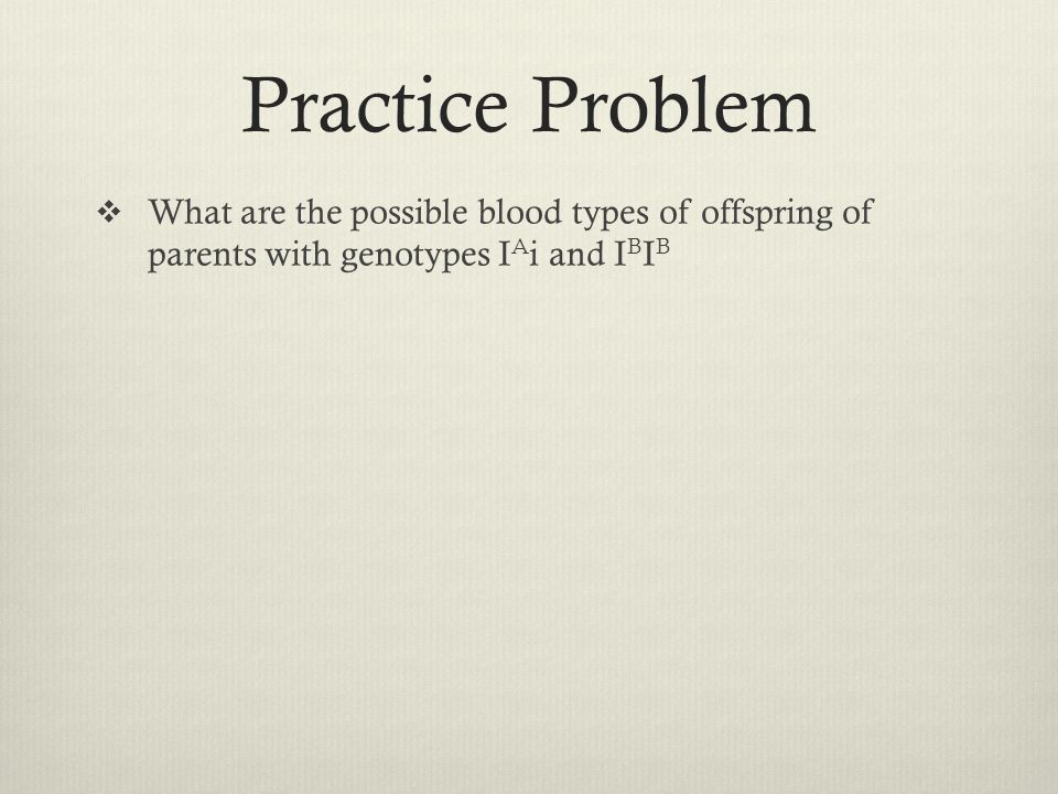 Practice Problem What are the possible blood types of offspring of parents with genotypes IAi and IBIB.