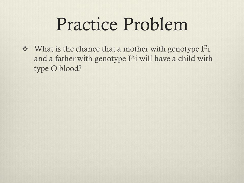 Practice Problem What is the chance that a mother with genotype IBi and a father with genotype IAi will have a child with type O blood