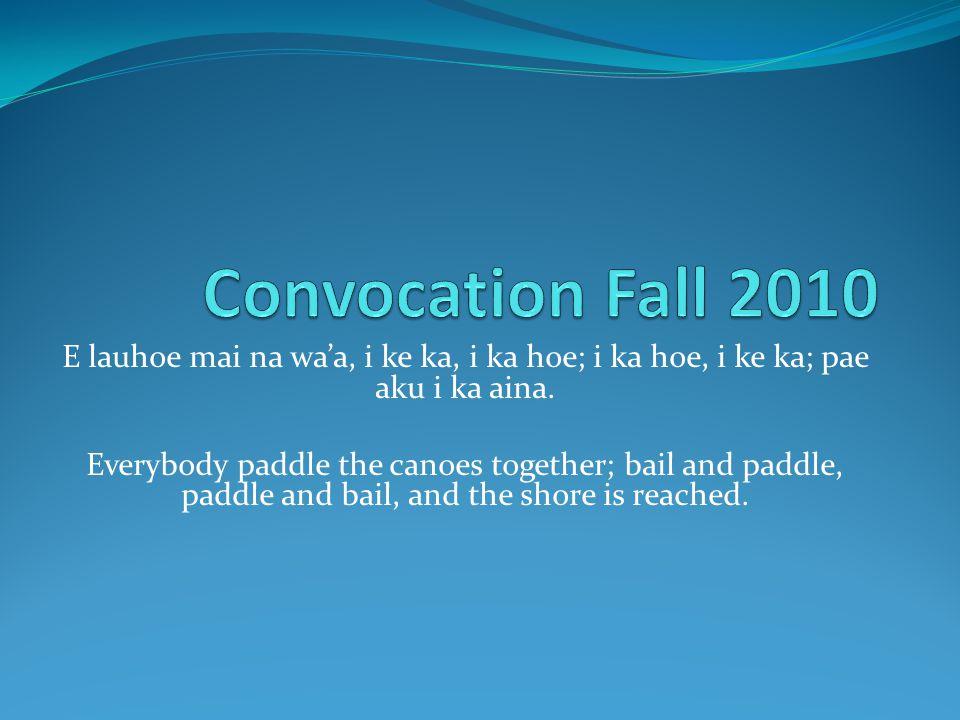 Convocation Fall 2010 E lauhoe mai na wa'a, i ke ka, i ka hoe; i ka hoe, i ke ka; pae aku i ka aina.