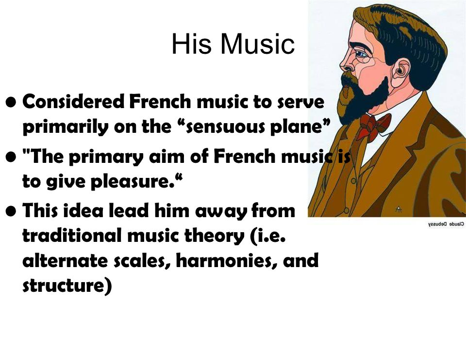 His Music Considered French music to serve primarily on the sensuous plane The primary aim of French music is to give pleasure.