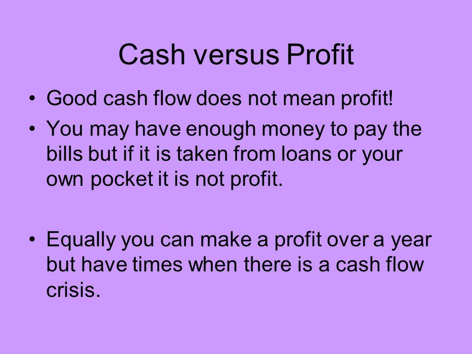 Cash versus Profit Good cash flow does not mean profit!