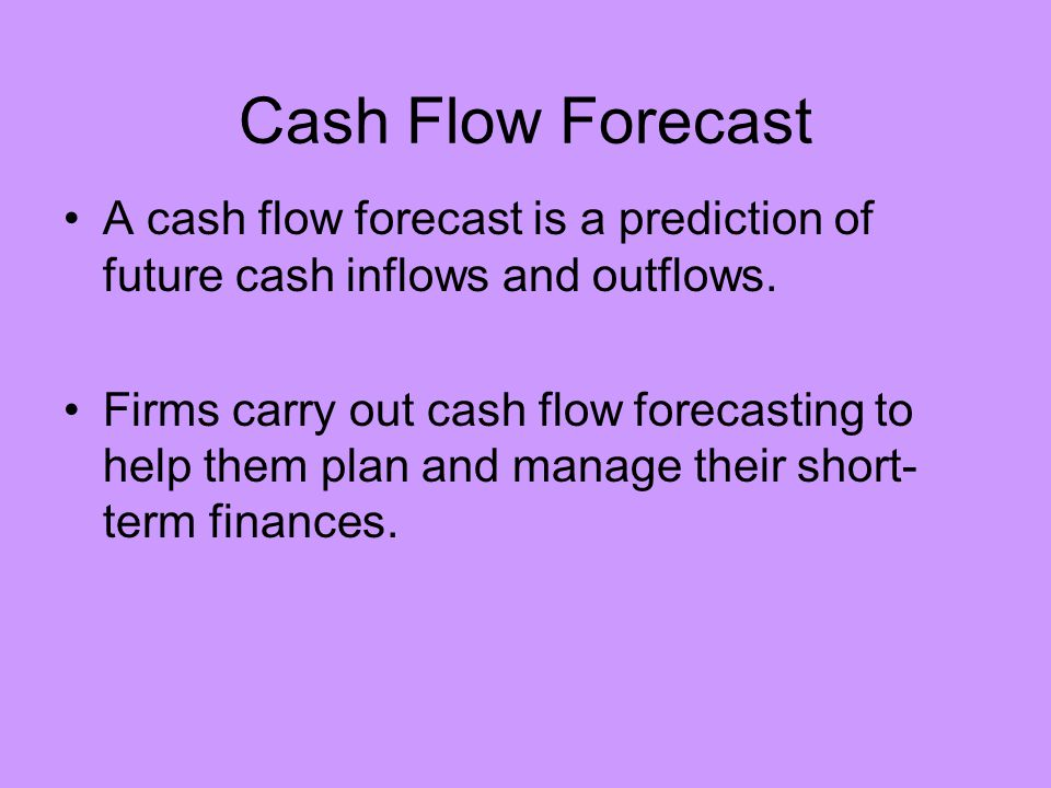 Cash Flow Forecast A cash flow forecast is a prediction of future cash inflows and outflows.