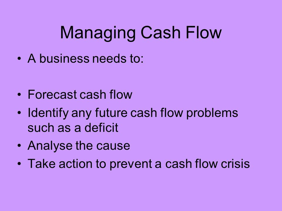 Managing Cash Flow A business needs to: Forecast cash flow