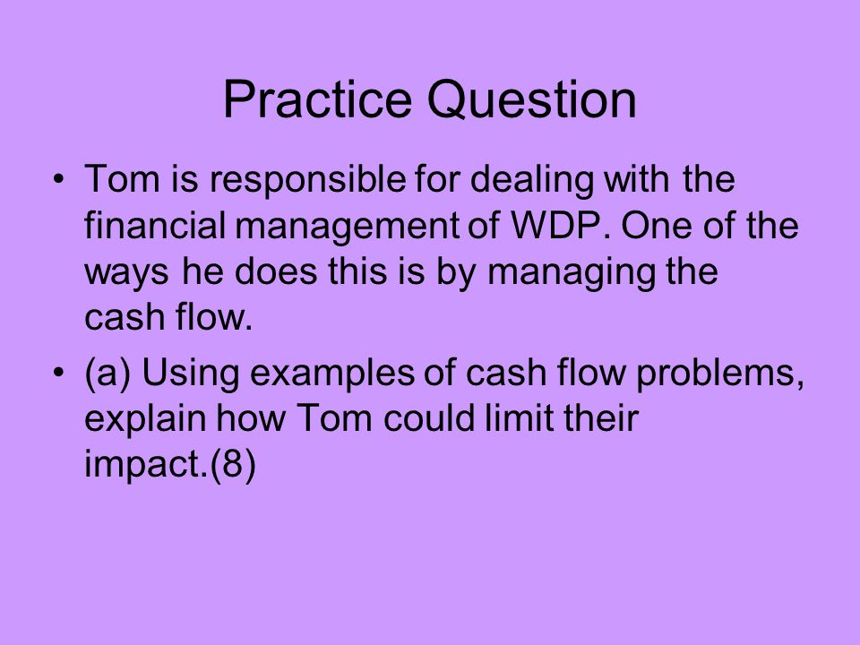 Practice Question Tom is responsible for dealing with the financial management of WDP. One of the ways he does this is by managing the cash flow.