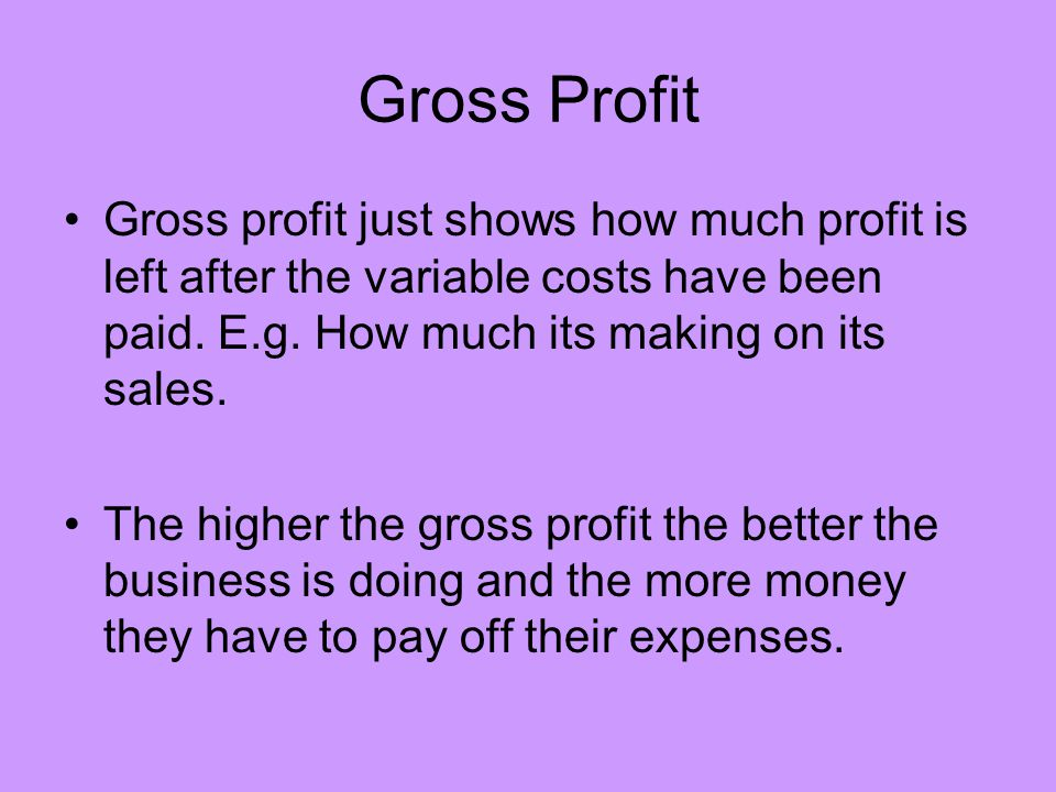 Gross Profit Gross profit just shows how much profit is left after the variable costs have been paid. E.g. How much its making on its sales.