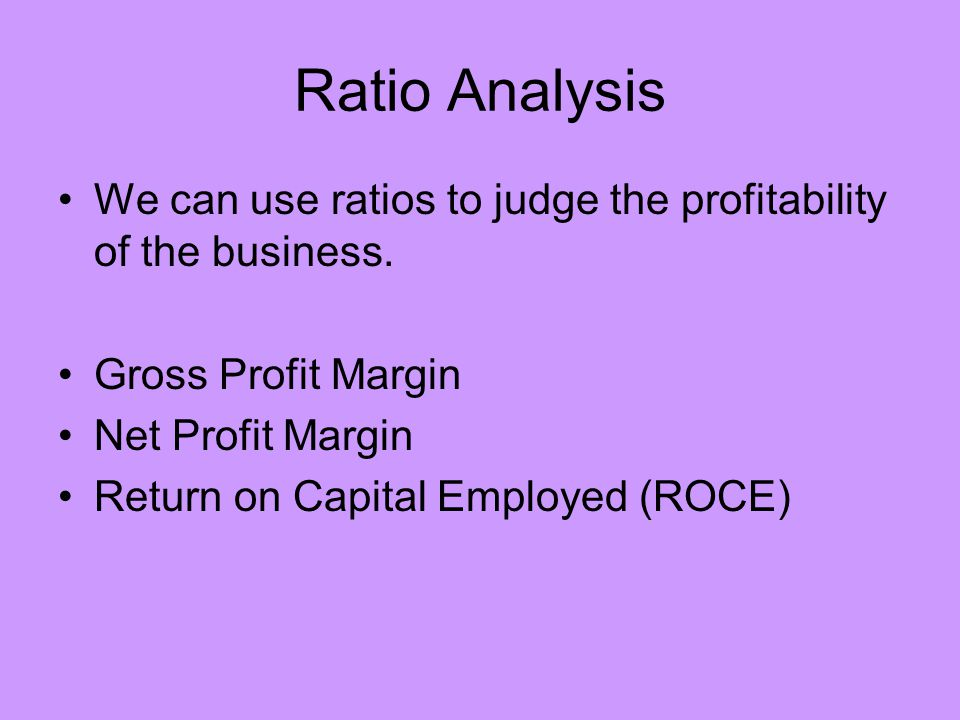 Ratio Analysis We can use ratios to judge the profitability of the business. Gross Profit Margin. Net Profit Margin.