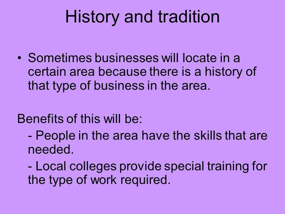 History and tradition Sometimes businesses will locate in a certain area because there is a history of that type of business in the area.
