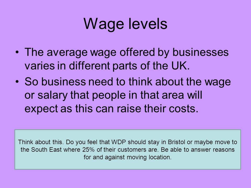 Wage levels The average wage offered by businesses varies in different parts of the UK.