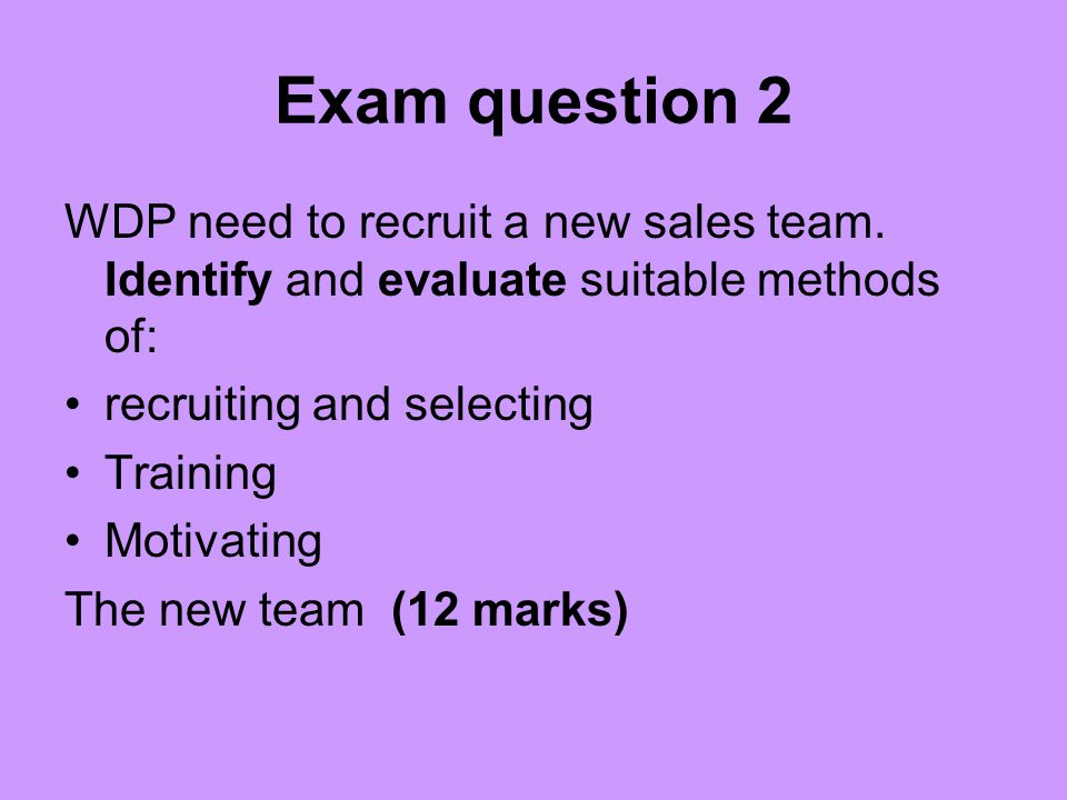 Exam question 2 WDP need to recruit a new sales team. Identify and evaluate suitable methods of: recruiting and selecting.