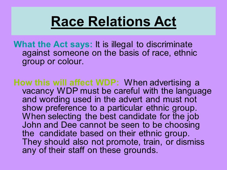 Race Relations Act What the Act says: It is illegal to discriminate against someone on the basis of race, ethnic group or colour.