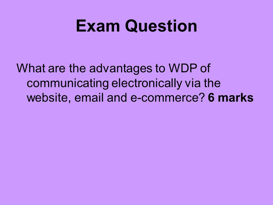 Exam Question What are the advantages to WDP of communicating electronically via the website, email and e-commerce.