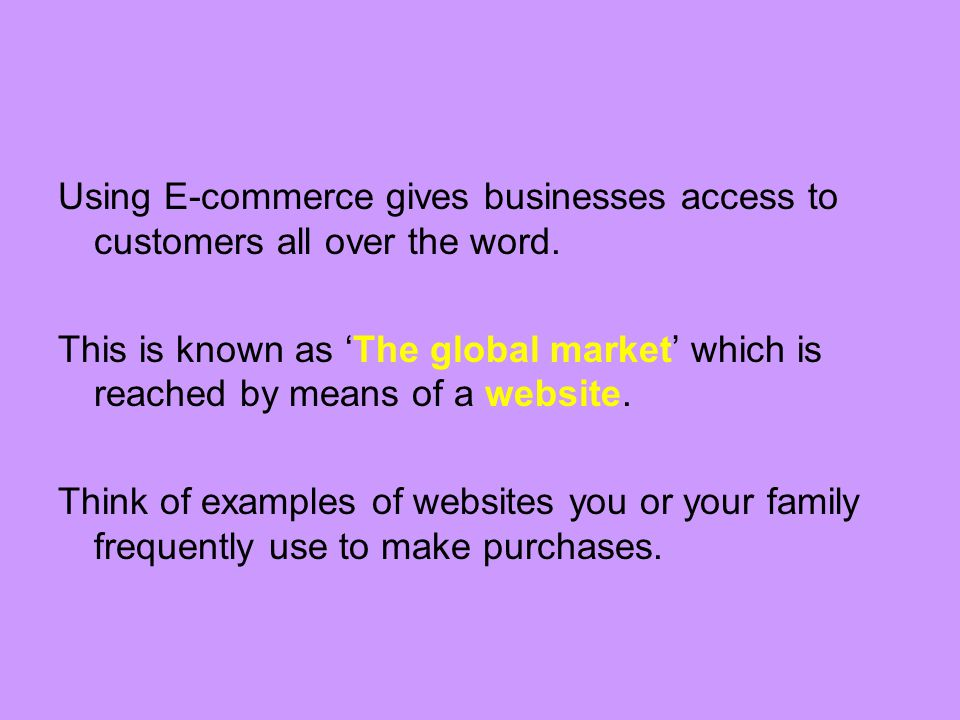 Using E-commerce gives businesses access to customers all over the word.