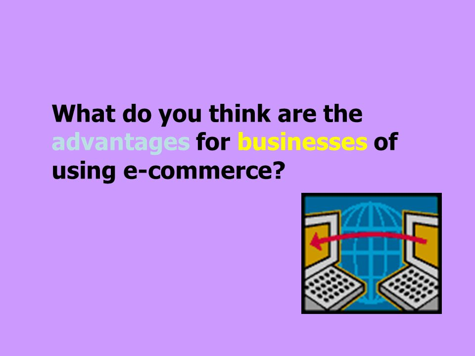 What do you think are the advantages for businesses of using e-commerce