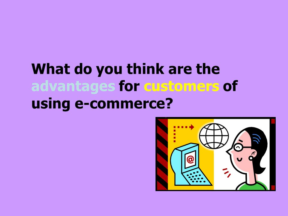 What do you think are the advantages for customers of using e-commerce