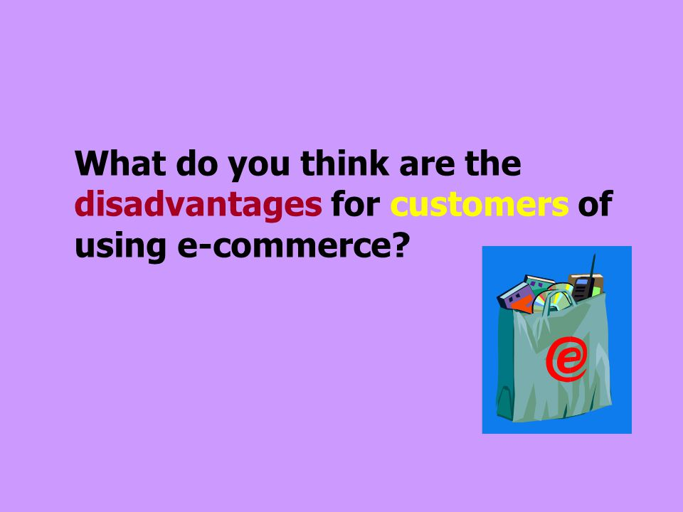 What do you think are the disadvantages for customers of using e-commerce
