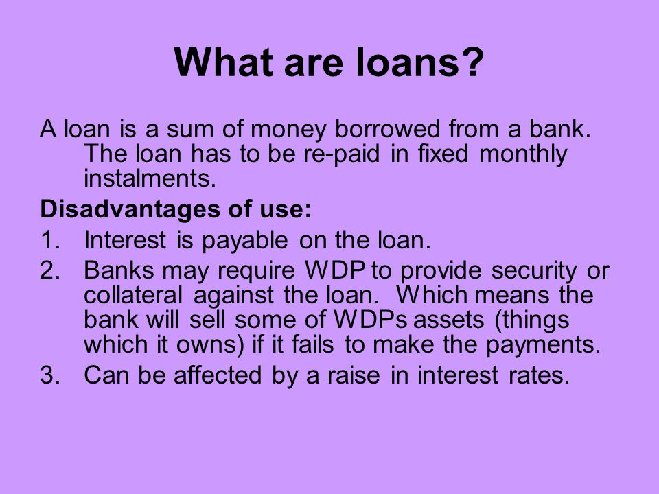 What are loans A loan is a sum of money borrowed from a bank. The loan has to be re-paid in fixed monthly instalments.
