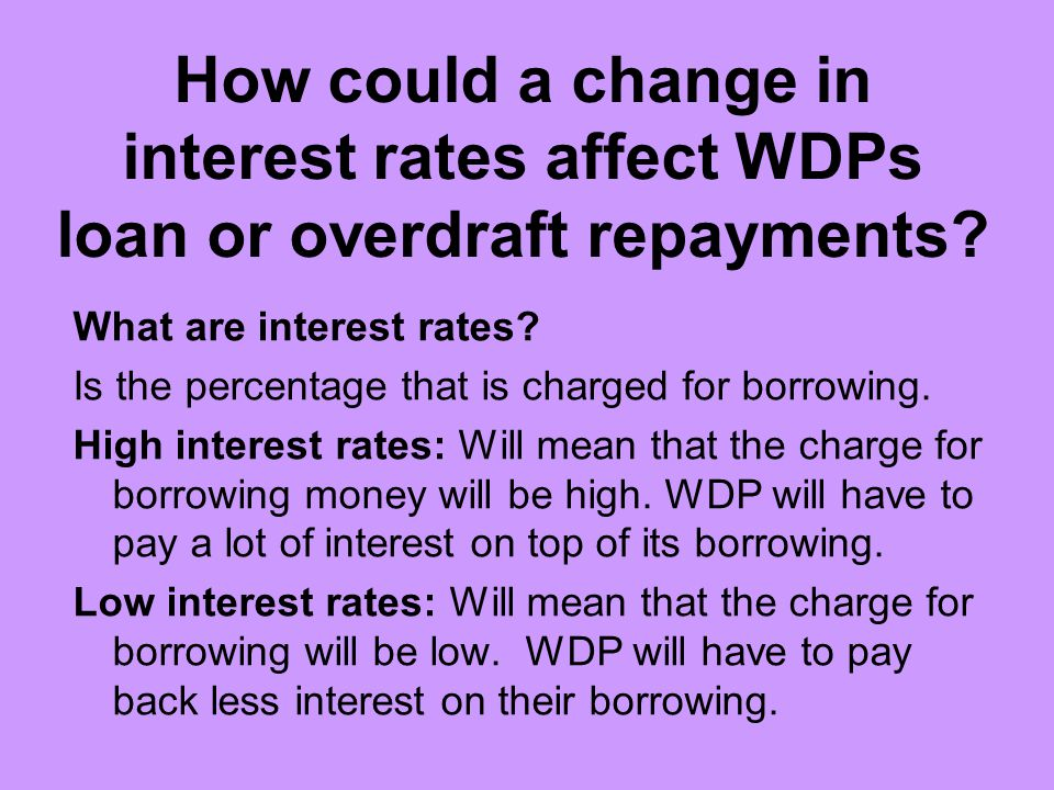 How could a change in interest rates affect WDPs loan or overdraft repayments