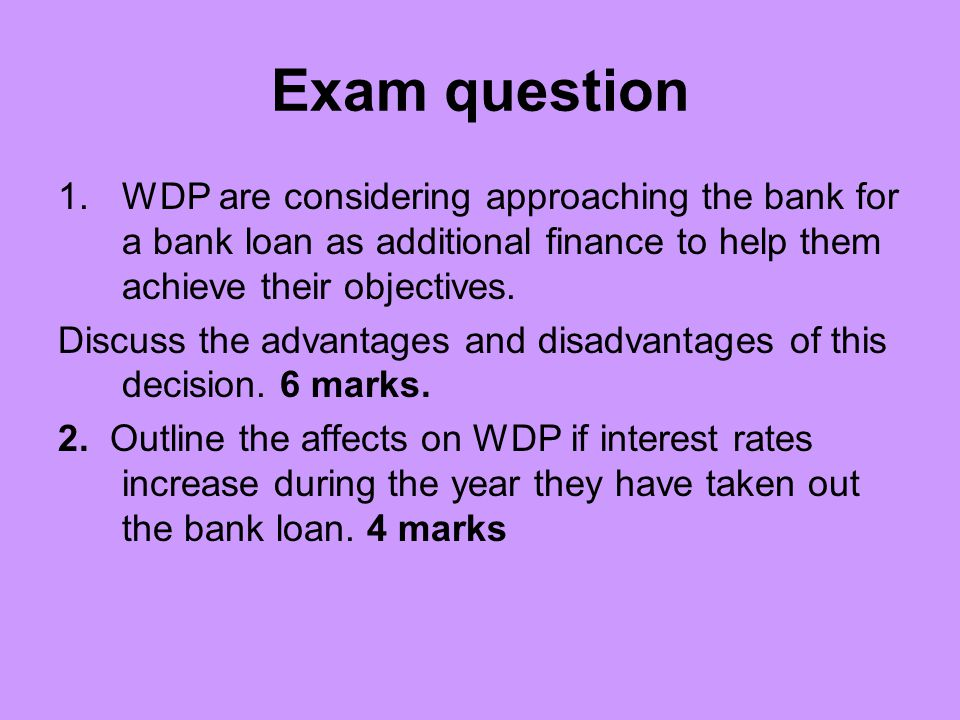 Exam question WDP are considering approaching the bank for a bank loan as additional finance to help them achieve their objectives.