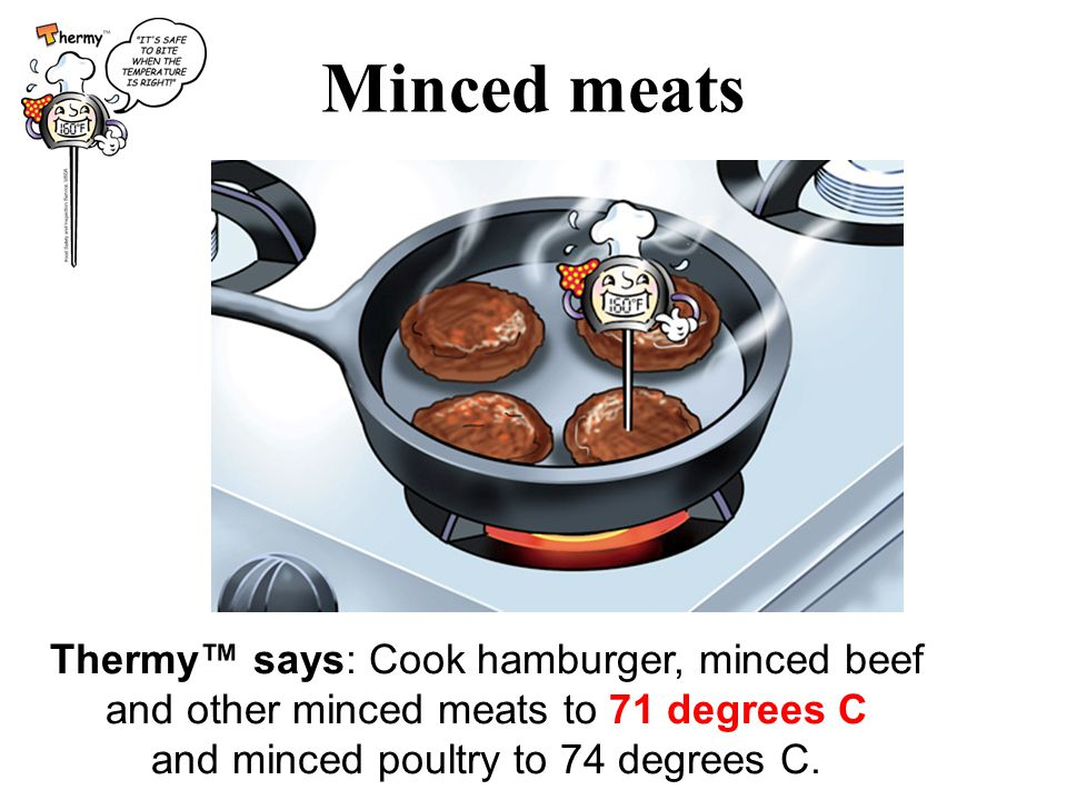 Minced meats Thermy™ says: Cook hamburger, minced beef and other minced meats to 71 degrees C and minced poultry to 74 degrees C.
