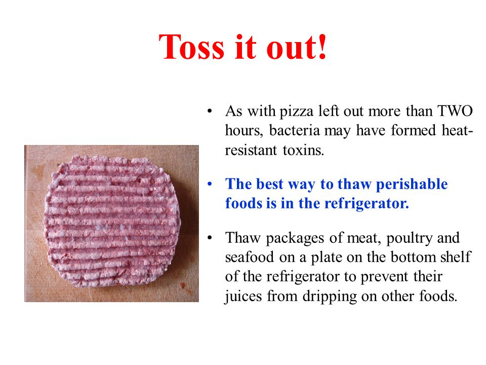 Toss it out! As with pizza left out more than TWO hours, bacteria may have formed heat- resistant toxins.