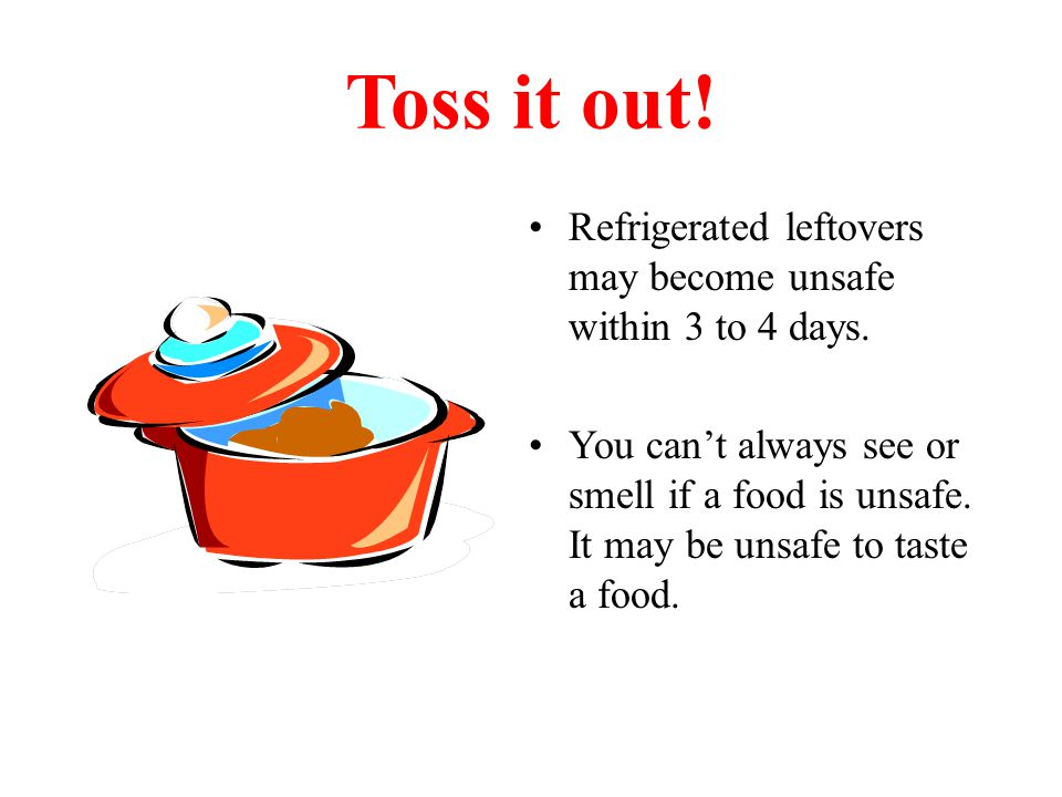 Toss it out! Refrigerated leftovers may become unsafe within 3 to 4 days.