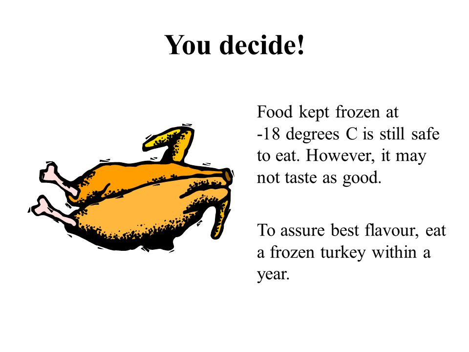 You decide! Food kept frozen at -18 degrees C is still safe to eat. However, it may not taste as good.