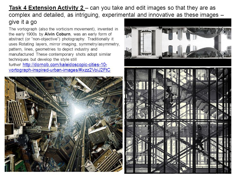 Task 4 Extension Activity 2 – can you take and edit images so that they are as complex and detailed, as intriguing, experimental and innovative as these images – give it a go
