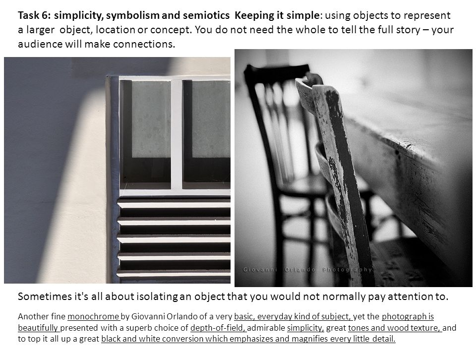 Task 6: simplicity, symbolism and semiotics Keeping it simple: using objects to represent a larger object, location or concept. You do not need the whole to tell the full story – your audience will make connections.