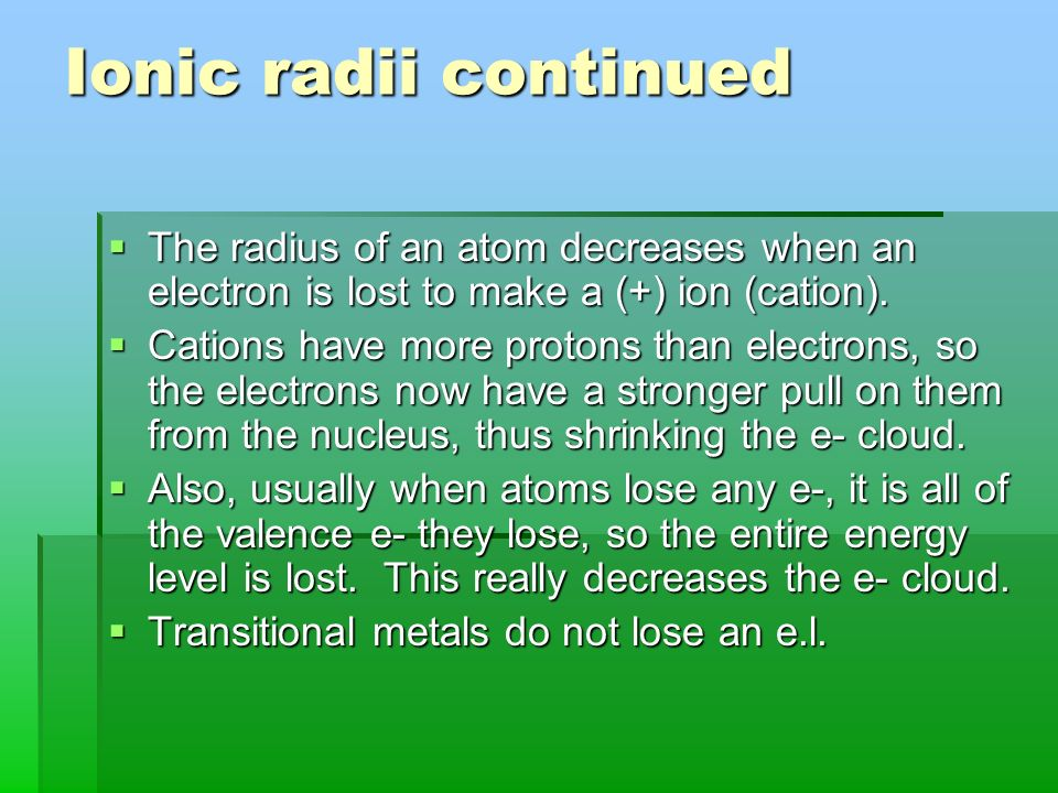Ionic radii continued The radius of an atom decreases when an electron is lost to make a (+) ion (cation).