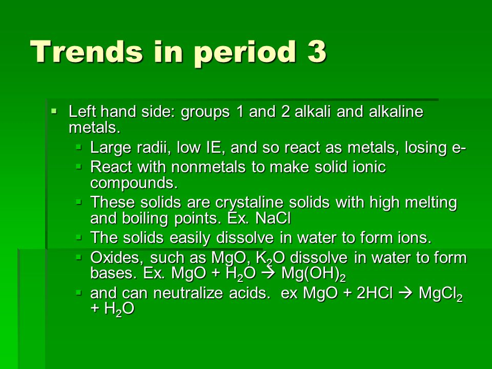 Trends in period 3 Left hand side: groups 1 and 2 alkali and alkaline metals. Large radii, low IE, and so react as metals, losing e-